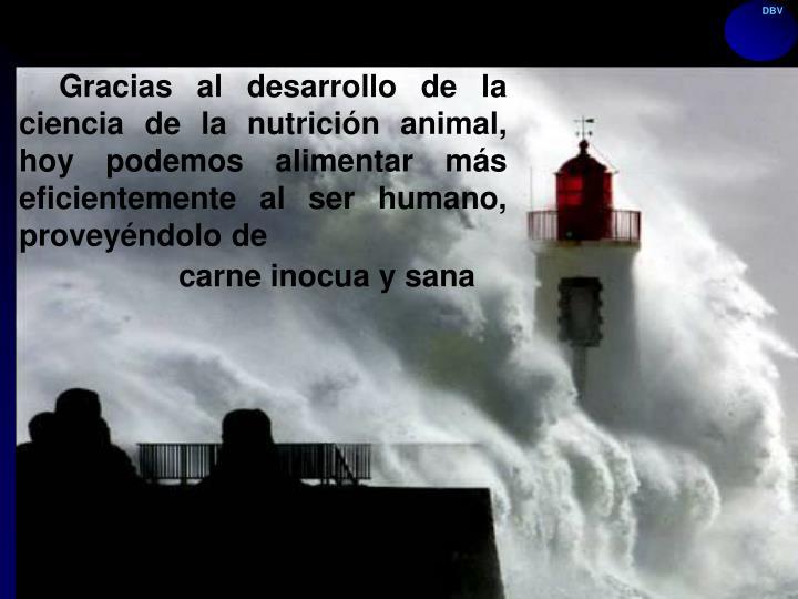 Gracias al desarrollo de la ciencia de la nutrición animal, hoy podemos alimentar más eficientemente al ser humano, proveyéndolo de