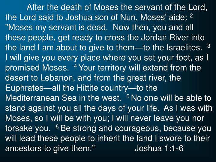After the death of Moses the servant of the Lord, the Lord said to Joshua son of Nun, Moses' aide: