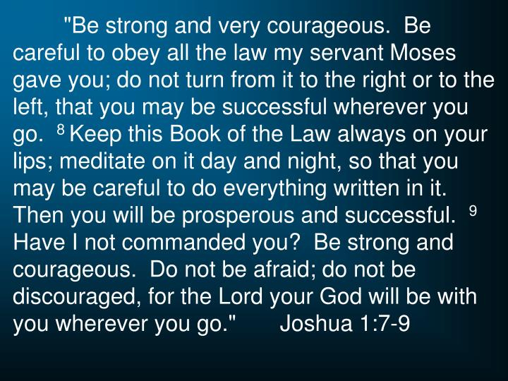 """Be strong and very courageous.  Be careful to obey all the law my servant Moses gave you; do not turn from it to the right or to the left, that you may be successful wherever you go."