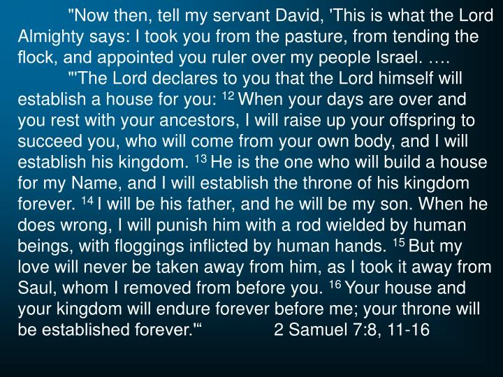 """Now then, tell my servant David, 'This is what the Lord Almighty says: I took you from the pasture, from tending the flock, and appointed you ruler over my people Israel. …."