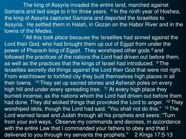 The king of Assyria invaded the entire land, marched against Samaria and laid siege to it for three years.