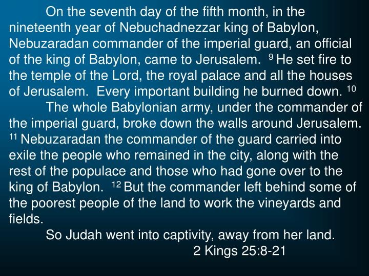 On the seventh day of the fifth month, in the nineteenth year of Nebuchadnezzar king of Babylon, Nebuzaradan commander of the imperial guard, an official of the king of Babylon, came to Jerusalem.