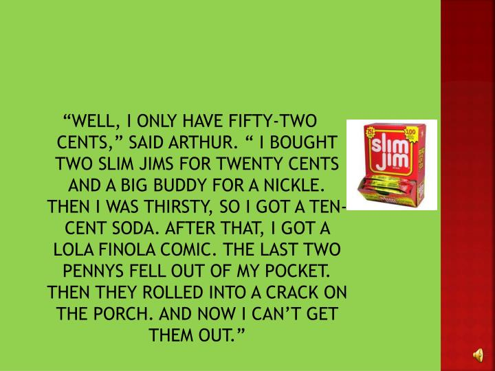 """WELL, I ONLY HAVE FIFTY-TWO CENTS,"" SAID ARTHUR. "" I BOUGHT TWO SLIM JIMS FOR TWENTY CENTS AN..."