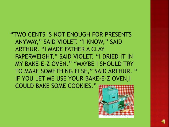 """TWO CENTS IS NOT ENOUGH FOR PRESENTS ANYWAY,"" SAID VIOLET. ""I KNOW,"" SAID ARTHUR. ""I MADE FATHER A CLAY PAPERWEIGHT,"" SAID VIOLET. ""I DRIED IT IN MY BAKE-E-Z OVEN."" ""MAYBE I SHOULD TRY TO MAKE SOMETHING ELSE,"" SAID ARTHUR. "" IF YOU LET ME USE YOUR BAKE-E-Z OVEN,I COULD BAKE SOME COOKIES."""