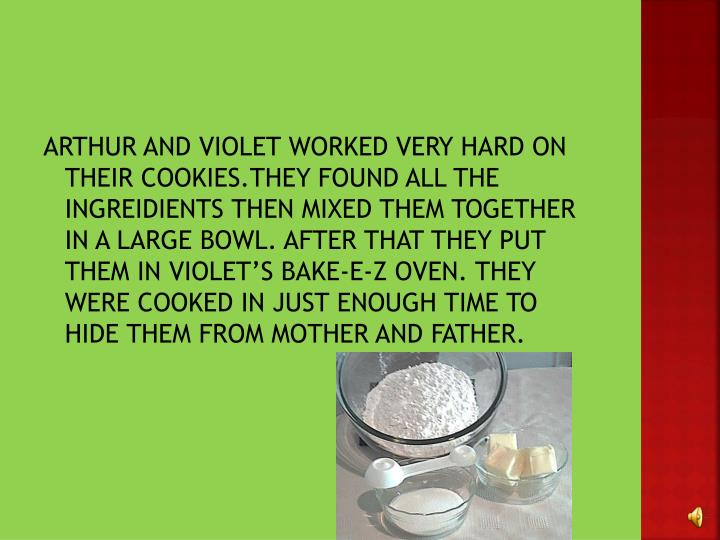 ARTHUR AND VIOLET WORKED VERY HARD ON THEIR COOKIES.THEY FOUND ALL THE INGREIDIENTS THEN MIXED THEM TOGETHER IN A LARGE BOWL. AFTER THAT THEY PUT THEM IN VIOLET'S BAKE-E-Z OVEN. THEY WERE COOKED IN JUST ENOUGH TIME TO HIDE THEM FROM MOTHER AND FATHER.
