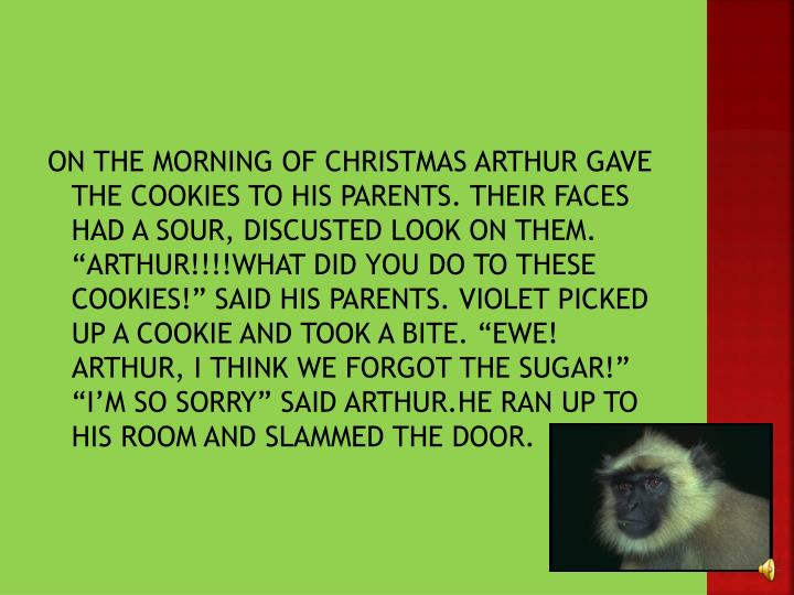 "ON THE MORNING OF CHRISTMAS ARTHUR GAVE THE COOKIES TO HIS PARENTS. THEIR FACES HAD A SOUR, DISCUSTED LOOK ON THEM. ""ARTHUR!!!!WHAT DID YOU DO TO THESE COOKIES!"" SAID HIS PARENTS. VIOLET PICKED UP A COOKIE AND TOOK A BITE. ""EWE! ARTHUR, I THINK WE FORGOT THE SUGAR!"" ""I'M SO SORRY"" SAID ARTHUR.HE RAN UP TO HIS ROOM AND SLAMMED THE DOOR."
