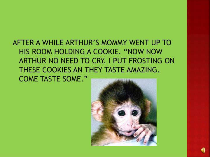 "AFTER A WHILE ARTHUR'S MOMMY WENT UP TO HIS ROOM HOLDING A COOKIE. ""NOW"