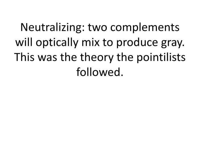 Neutralizing: two complements will optically mix to produce gray.  This was the theory the