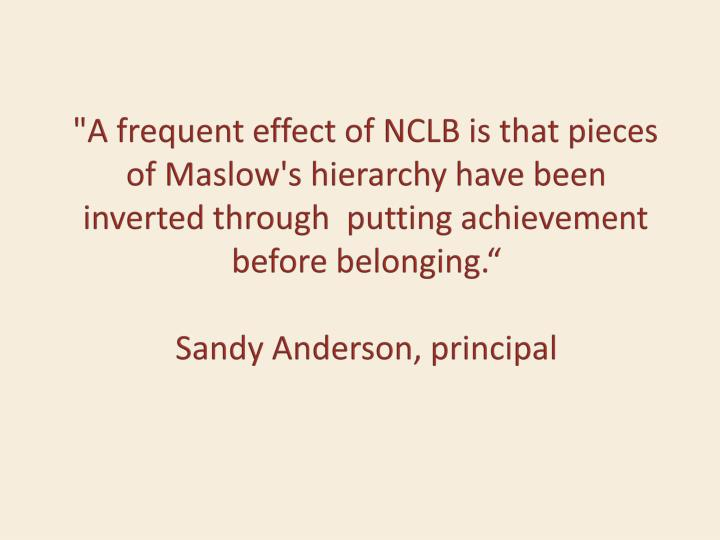 """A frequent effect of NCLB is that pieces of Maslow's hierarchy have been inverted through  putting achievement before belonging"