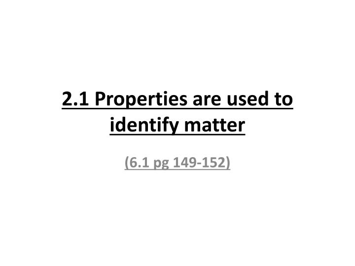2 1 properties are used to identify matter