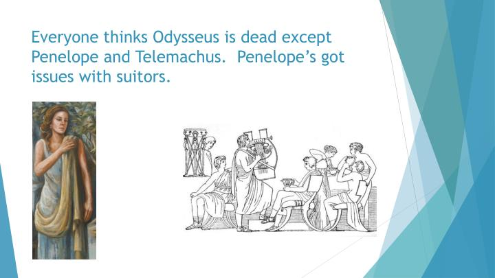 Everyone thinks Odysseus is dead except Penelope and Telemachus.  Penelope's got issues with suitors.