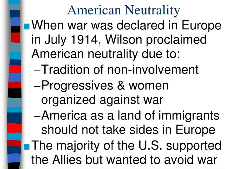 the reasons and effects of americas neutrality in the 1914 war declared in europe When world war i broke out across europe in 1914, president woodrow wilson proclaimed the united states would remain neutral, and many americans supported this policy of nonintervention.