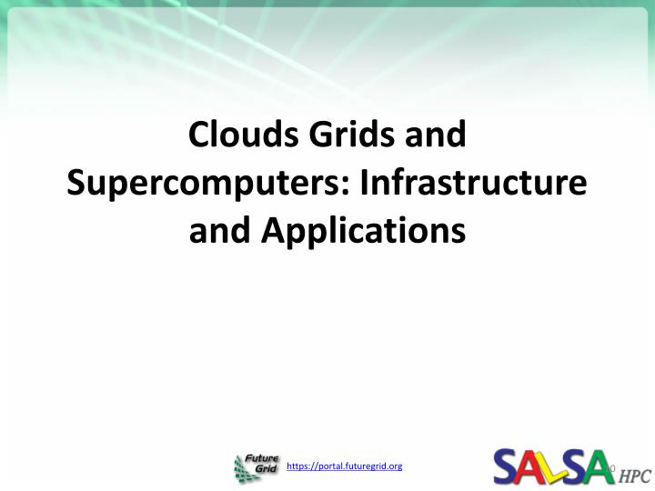 Clouds Grids and Supercomputers: Infrastructure and Applications