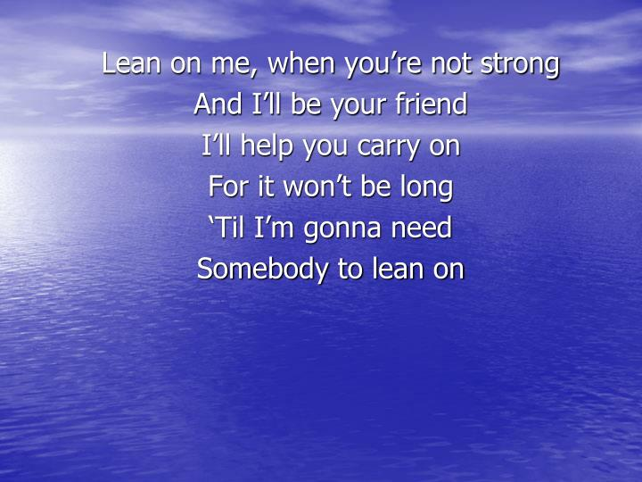 Lean on me, when you're not strong