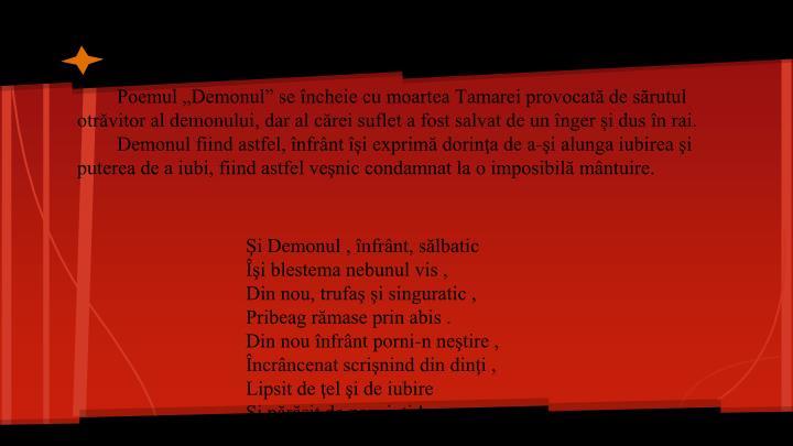 """Poemul """"Demonul"""" se încheie cu moartea Tamarei provocată de sărutul otrăvitor al demonului, dar al cărei suflet a fost salvat de un înger și dus în rai."""