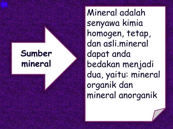Mineral adalah senyawa kimia homogen, tetap, dan asli.mineral dapat anda bedakan menjadi dua, yaitu: mineral organik dan mineral anorganik