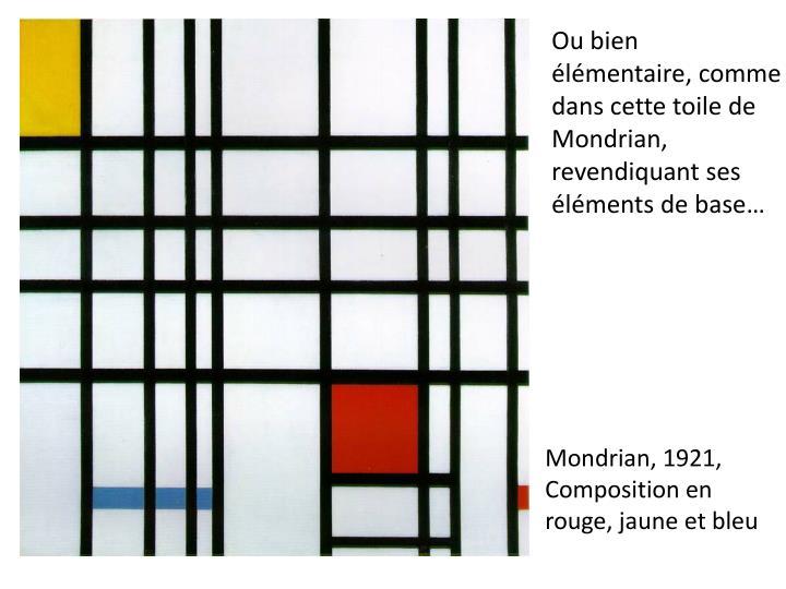 Ou bien lmentaire, comme dans cette toile de Mondrian, revendiquant ses lments de base