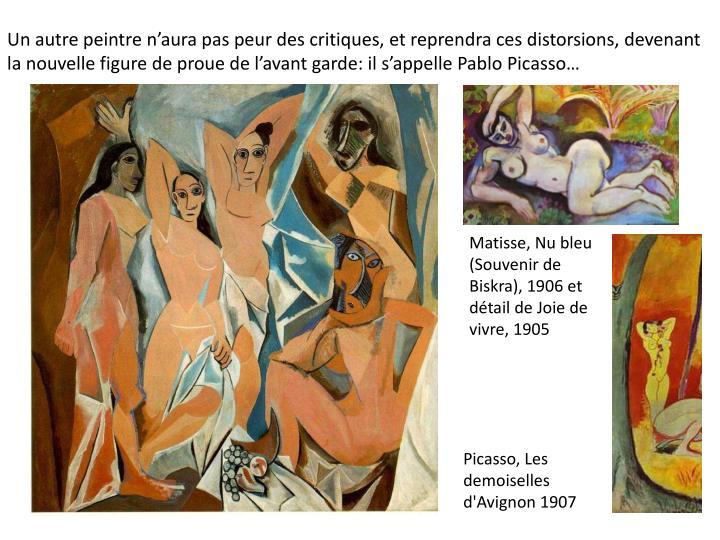 Un autre peintre naura pas peur des critiques, et reprendra ces distorsions, devenant la nouvelle figure de proue de lavant garde: il sappelle Pablo Picasso
