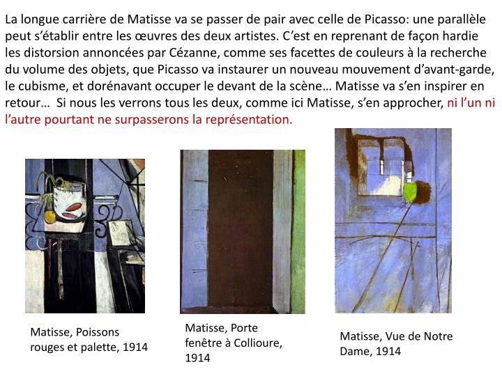 La longue carrire de Matisse va se passer de pair avec celle de Picasso: une parallle peut stablir entre les uvres des deux artistes. Cest en reprenant de faon hardie les distorsion annonces par Czanne, comme ses facettes de couleurs  la recherche du volume des objets, que Picasso va instaurer un nouveau mouvement davant-garde, le cubisme, et dornavant occuper le devant de la scne Matisse va sen inspirer en retour  Si nous les verrons tous les deux, comme ici Matisse, sen approcher,