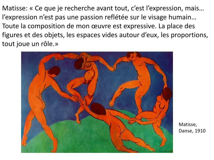Matisse: Ce que je recherche avant tout, cest lexpression, mais lexpression nest pas une passion reflte sur le visage humain Toute la composition de mon uvre est expressive. La place des figures et des objets, les espaces vides autour deux, les proportions, tout joue un rle.