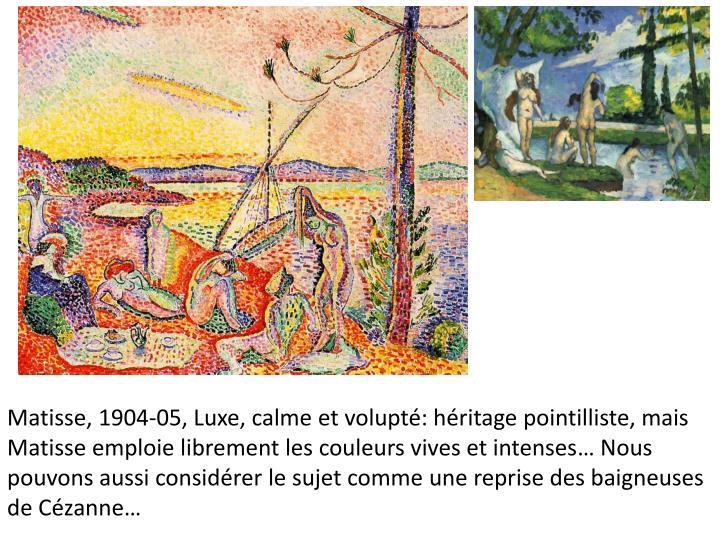 Matisse, 1904-05, Luxe, calme et volupt: hritage pointilliste, mais Matisse emploie librement les couleurs vives et intenses Nous pouvons aussi considrer le sujet comme une reprise des baigneuses de Czanne