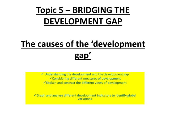 Topic 5 bridging the development gap the causes of the development gap