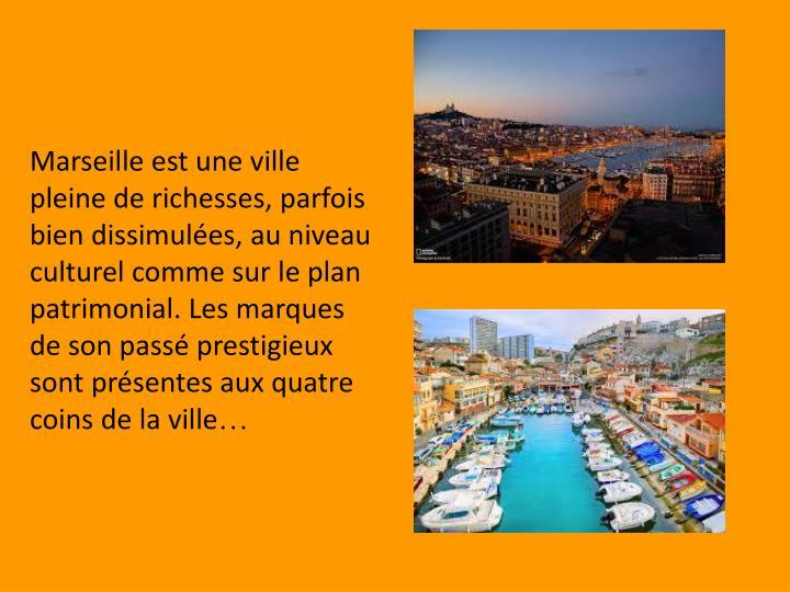 Marseille est une ville pleine de richesses, parfois bien dissimulées, au niveau culturel comme sur le plan patrimonial. Les marques de son passé prestigieux sont présentes aux quatre coins de la