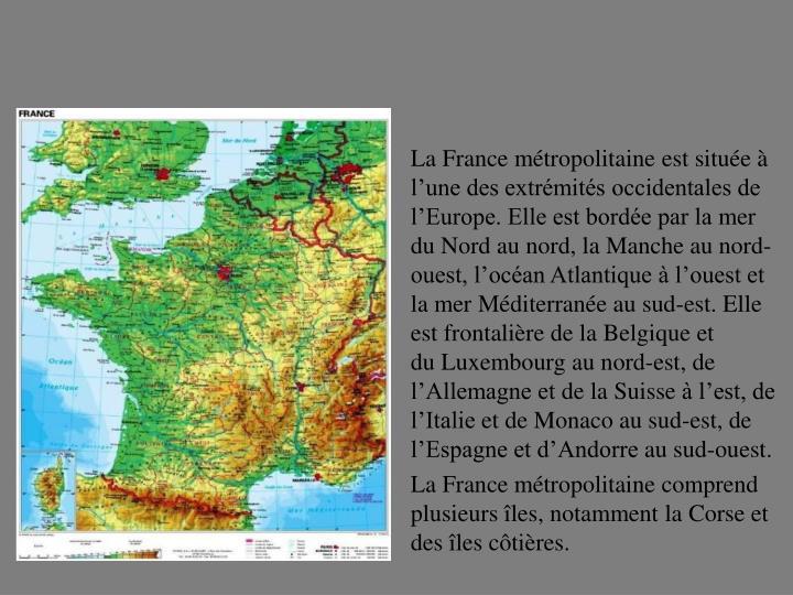 LaFrance métropolitaineest située à l'une des extrémités occidentales de l'Europe. Elle est bordée par lamer du Nordau nord, laMancheau nord-ouest, l'océan Atlantiqueà l'ouest et lamer Méditerranéeau sud-est. Elle est frontalière de laBelgiqueet duLuxembourgau nord-est, de