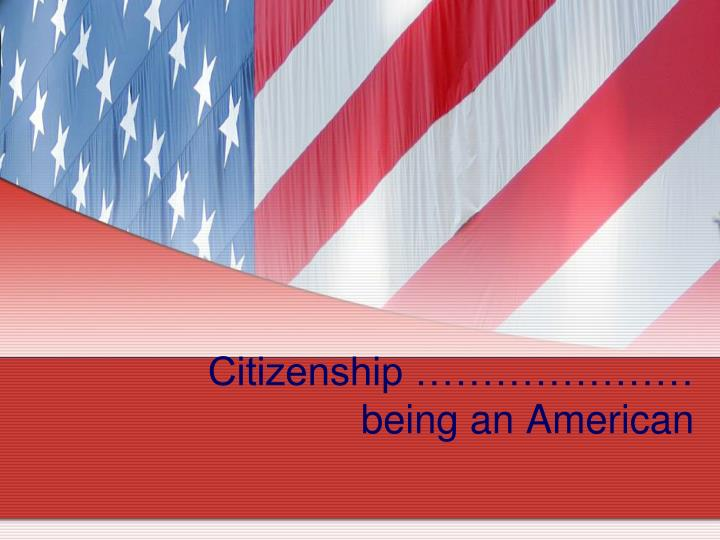 Citizenship ………………… being an American