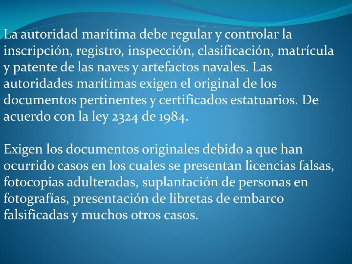 La autoridad martima debe regular y controlar la inscripcin, registro, inspeccin, clasificacin, matrcula y patente de las naves y artefactos navales. Las autoridades martimas exigen el original de los documentos pertinentes y certificados estatuarios. De acuerdo con la ley 2324 de 1984.