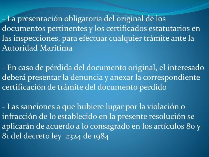 - La presentacin obligatoria del original de los documentos pertinentes y los certificados estatutarios en las inspecciones, para efectuar cualquier trmite ante la Autoridad Martima