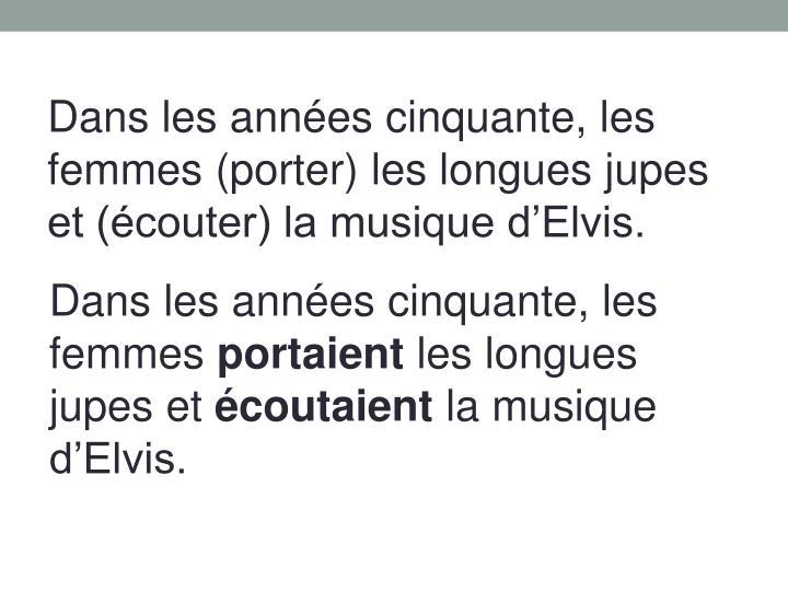 Dans les années cinquante, les femmes (porter) les longues jupes et (écouter) la musique d'Elvis.