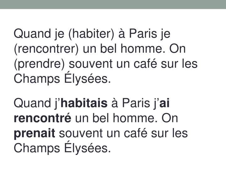 Quand je (habiter) à Paris je (rencontrer) un