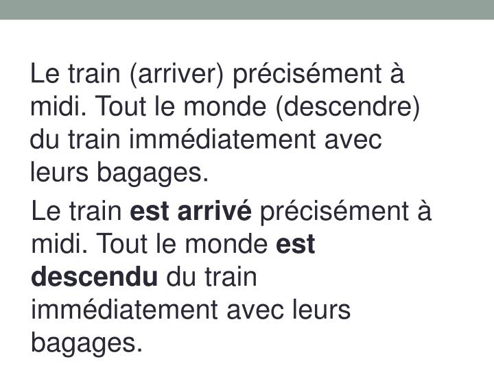 Le train (arriver) précisément à midi. Tout le monde (descendre) du train immédiatement avec leurs bagages.