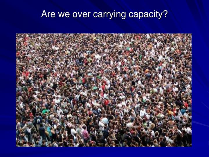 Are we over carrying capacity