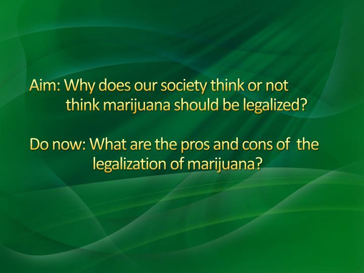 Aim: Why does our society think or notthink marijuana should be legalized?