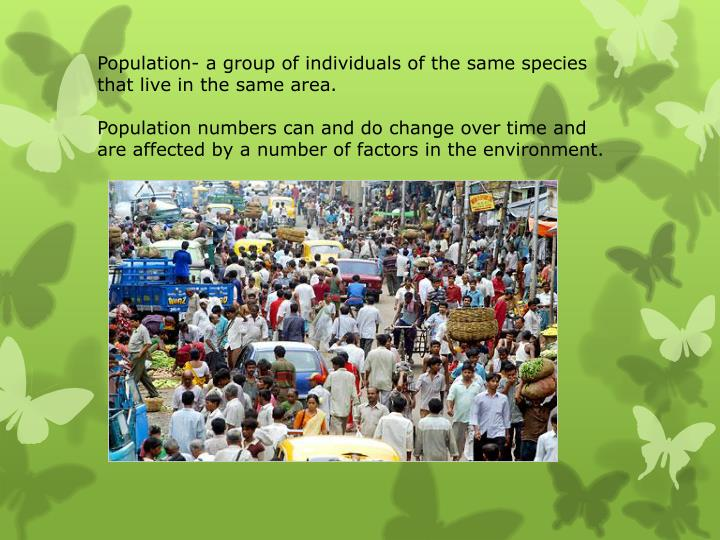 Population- a group of individuals of the same species that live in the same area.