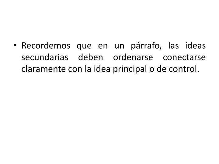 Recordemos que en un párrafo, las ideas secundarias deben ordenarse conectarse claramente con la idea principal o de control.