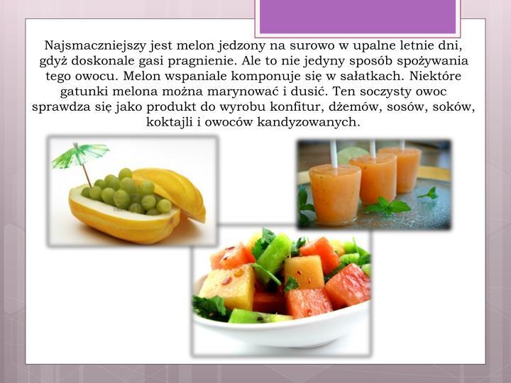 Najsmaczniejszy jest melon jedzony na surowo w upalne letnie dni, gdyż doskonale gasi pragnienie. Ale to nie jedyny sposób spożywania tego owocu. Melon wspaniale komponuje się w sałatkach.