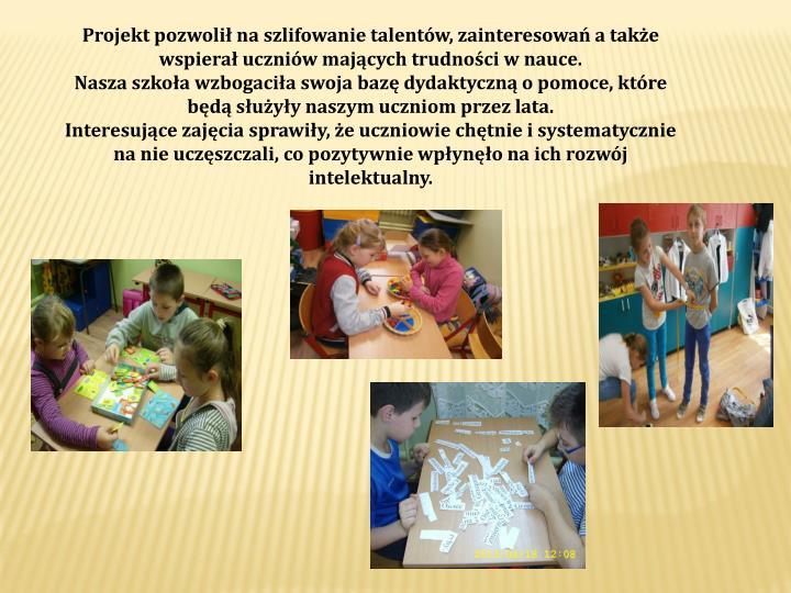 Projekt pozwolił na szlifowanie talentów, zainteresowań a także wspierał uczniów mających trudności w nauce.
