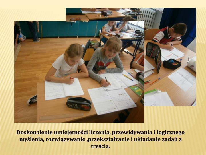 Doskonalenie umiejętności liczenia, przewidywania i logicznego  myślenia, rozwiązywanie ,przekształcanie i układanie zadań z treścią.
