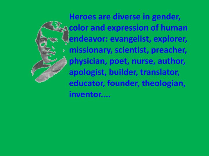 Heroes are diverse in gender, color and expression of human endeavor: evangelist, explorer, missionary, scientist, preacher, physician, poet, nurse, author, apologist, builder, translator, educator, founder, theologian, inventor....