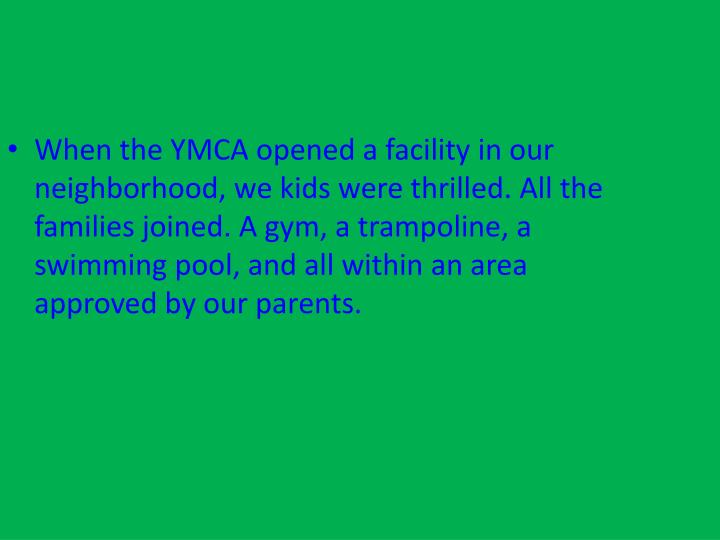 When the YMCA opened a facility in our neighborhood, we kids were thrilled. All the families joined. A gym, a trampoline, a swimming pool, and all within an area approved by our parents.