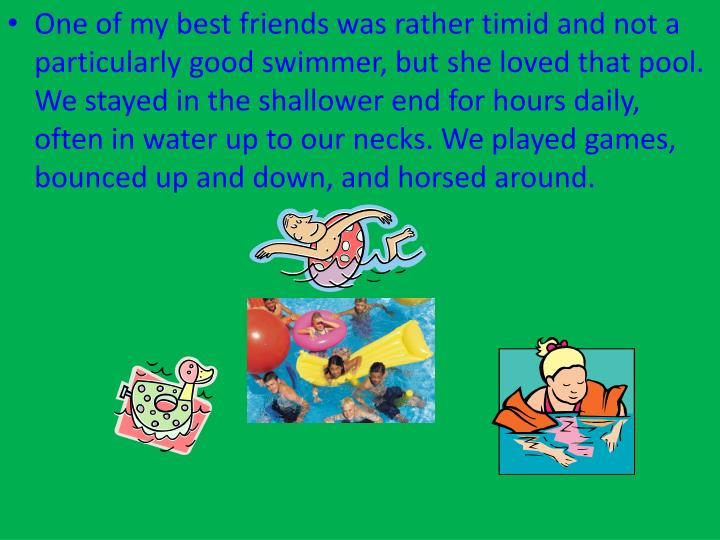 One of my best friends was rather timid and not a particularly good swimmer, but she loved that pool. We stayed in the shallower end for hours daily, often in water up to our necks. We played games, bounced up and down, and horsed around.