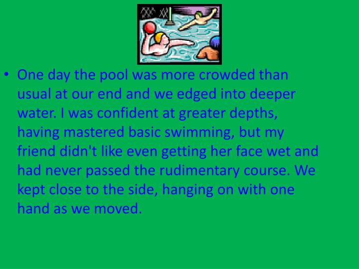 One day the pool was more crowded than usual at our end and we edged into deeper water. I was confident at greater depths, having mastered basic swimming, but my friend didn't like even getting her face wet and had never passed the rudimentary course. We kept close to the side, hanging on with one hand as we moved.