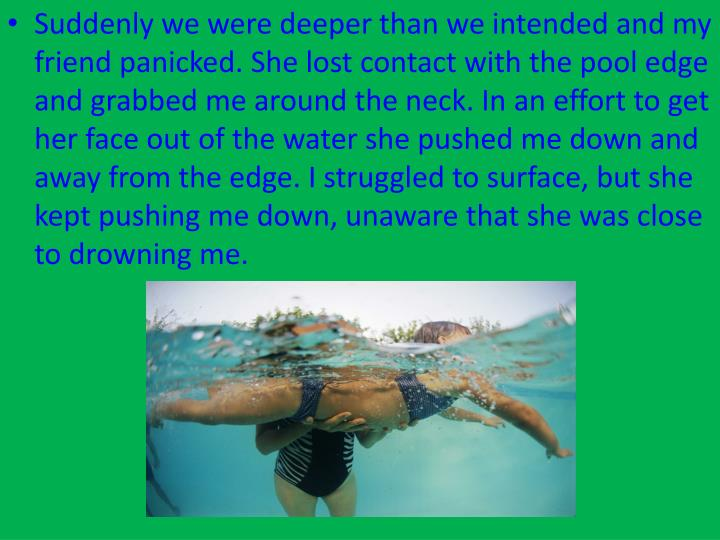 Suddenly we were deeper than we intended and my friend panicked. She lost contact with the pool edge and grabbed me around the neck. In an effort to get her face out of the water she pushed me down and away from the edge. I struggled to surface, but she kept pushing me down, unaware that she was close to drowning me.