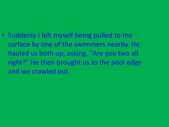 "Suddenly I felt myself being pulled to the surface by one of the swimmers nearby. He hauled us both up, asking, ""Are you two all right?"" He then brought us to the pool edge and we crawled out."