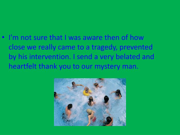 I'm not sure that I was aware then of how close we really came to a tragedy, prevented by his intervention. I send a very belated and heartfelt thank you to our mystery man.