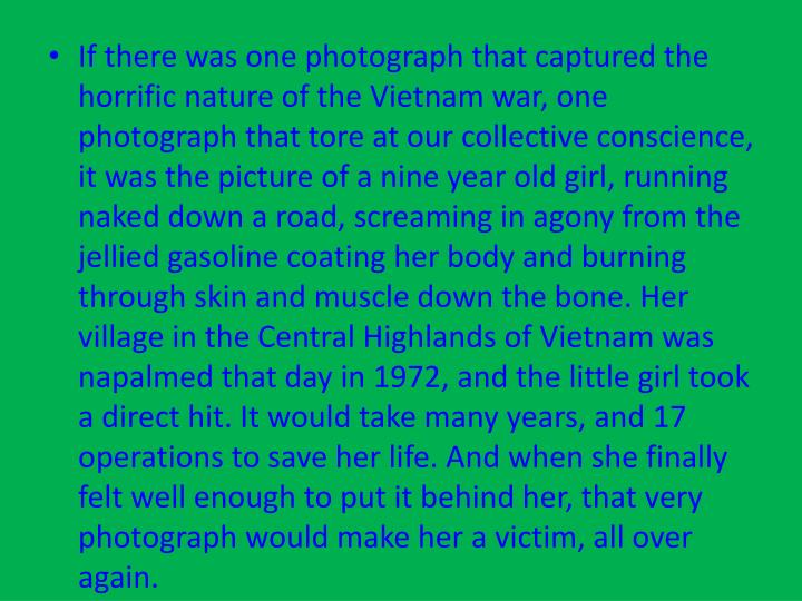 If there was one photograph that captured the horrific nature of the Vietnam war, one photograph that tore at our collective conscience, it was the picture of a nine year old girl, running naked down a road, screaming in agony from the jellied gasoline coating her body and burning through skin and muscle down the bone. Her village in the Central Highlands of Vietnam was napalmed that day in 1972, and the little girl took a direct hit. It would take many years, and 17 operations to save her life. And when she finally felt well enough to put it behind her, that very photograph would make her a victim, all over again.