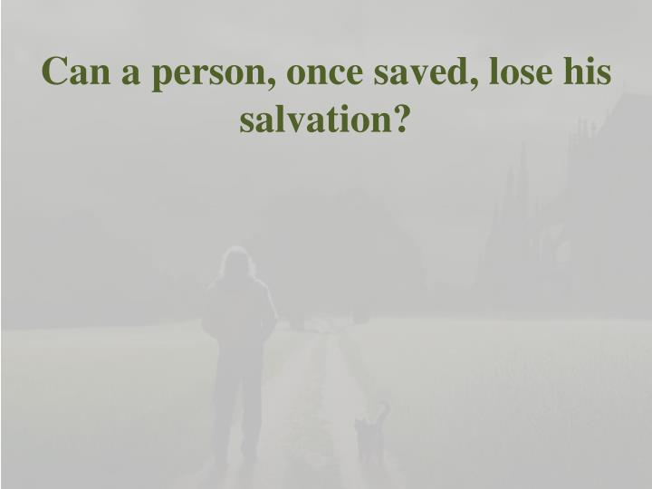 Can a person, once saved, lose his salvation?